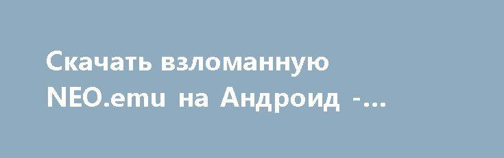Скачать взломанную NEO.emu на Андроид - Много денег http://cash-droid.ru/132-skachat-vzlomannuyu-neoemu-na-android-mnogo-deneg.html
