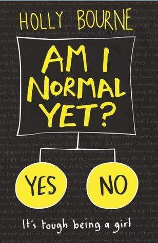 """Am I normal yet?"", by Holly Bourne - All Evie wants is to be normal. And now that she's almost off her meds and at a new college where no one knows her as the-girl-who-went-nuts, there's only one thing left to tick off her list. But relationships can mess with anyone's head something Evie's new friends Amber and Lottie know only too well. The trouble is, if Evie won't tell them her secrets, how can they stop her making a huge mistake?"