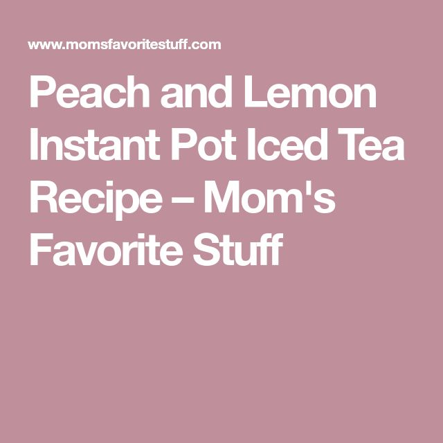 Peach and Lemon Instant Pot Iced Tea Recipe – Mom's Favorite Stuff