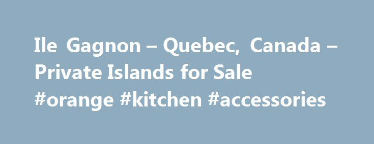 Ile Gagnon – Quebec, Canada – Private Islands for Sale #orange #kitchen #accessories http://kitchen.remmont.com/ile-gagnon-quebec-canada-private-islands-for-sale-orange-kitchen-accessories/  #kitchen islands canada # ISLAND BUYER'S GUIDE THE ESSENTIAL GUIDE TO PURCHASING, DEVELOPING AND SELLING PRIVATE ISLANDS Drawing on more than a decade of experience advising and assisting our clients, Private Islands Inc. presents the Private Islands' Buyer's guide: outlining the essential considerations…