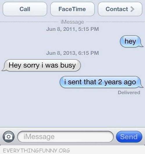 funny text message sorry i was busy i sent that two years ago...I've had someone reply to a text years later like it was nothing...#edityourlife
