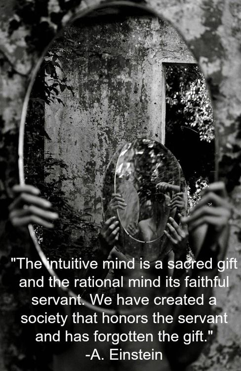 """""""The intuitive mind is a sacred gift and the rational mind its faithful servant. We have created a society that honors the servant and has forgotten the gift."""" -A. Einstein"""