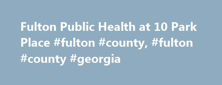 Fulton Public Health at 10 Park Place #fulton #county, #fulton #county #georgia http://georgia.remmont.com/fulton-public-health-at-10-park-place-fulton-county-fulton-county-georgia/  # 10 Park Pl S.E. 5th FloorAtlanta, GA 30303(404) 612-1211 (main) Communicable Disease Prevention (404) 613-1401Environmental Health Services (404) 613-1301 Aldredge Health CenterClosed as of April 21, 2017For Vital Records please go to:Fulton County Government Center141 Pryor St. S.W. First floor, Suite…