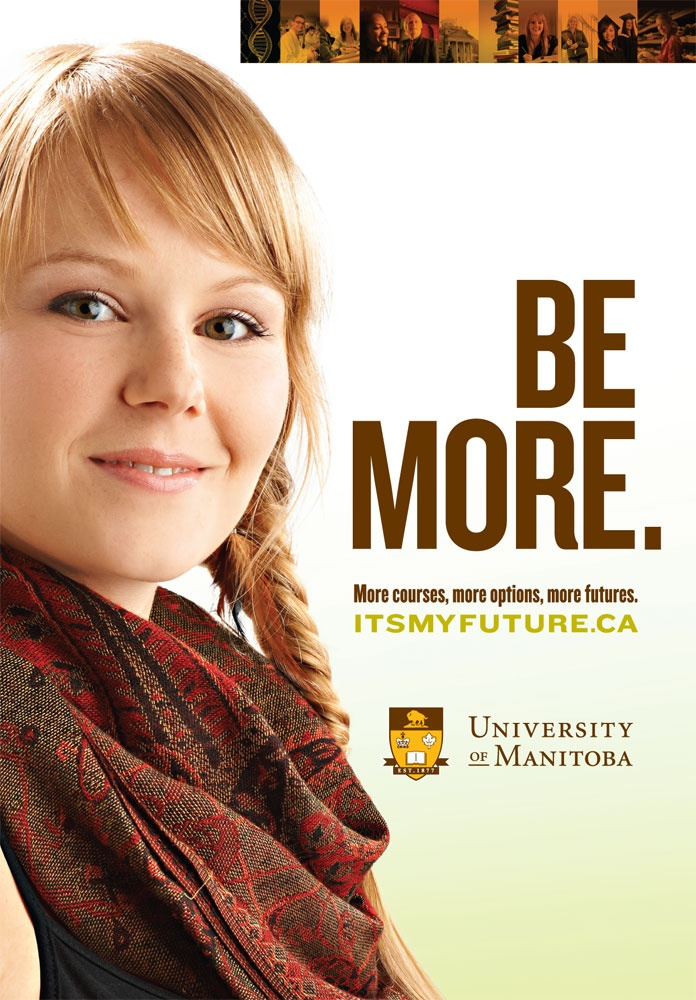 """""""Be More"""" / University of Manitoba / by McKim Cringan George  The province's largest post-secondary institution accesses our agency as an extension of their communications department. We've launched a recruitment campaign and microsite, designed promotional and informative brochures, branded various faculties and even developed videos to introduce new and potential students to the school."""