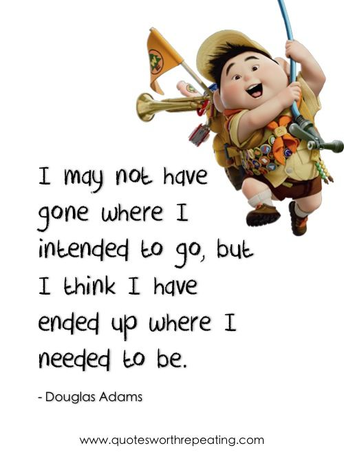 """I may not have gone where I intended to go, but I think I have ended up where I needed to be.""  - Douglas Adams"