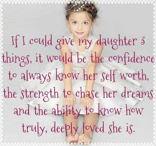 If I could give my daughter 3 things, it would be the confidence to always know her self worth, the strength to chase her dreams and the ability to know how truly, deeply loved she is.
