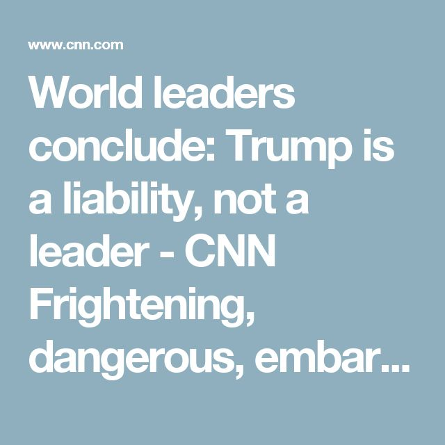 World leaders conclude: Trump is a liability, not a leader - CNN Frightening, dangerous, embarrassing.