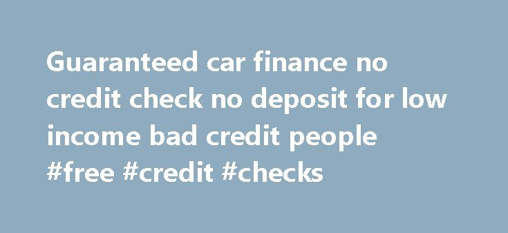 Guaranteed car finance no credit check no deposit for low income bad credit people #free #credit #checks http://credit-loan.nef2.com/guaranteed-car-finance-no-credit-check-no-deposit-for-low-income-bad-credit-people-free-credit-checks/  #guaranteed car finance no credit check # Guaranteed car finance no credit check no deposit for low income bad credit people The no credit history car loans are a reality to aid credit challenged consumers buy a good safe and reliable car. The sub prime…