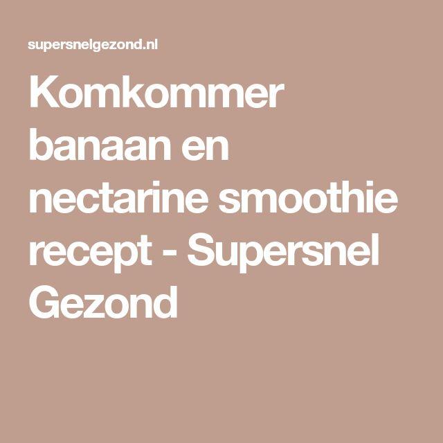 Komkommer banaan en nectarine smoothie recept - Supersnel Gezond