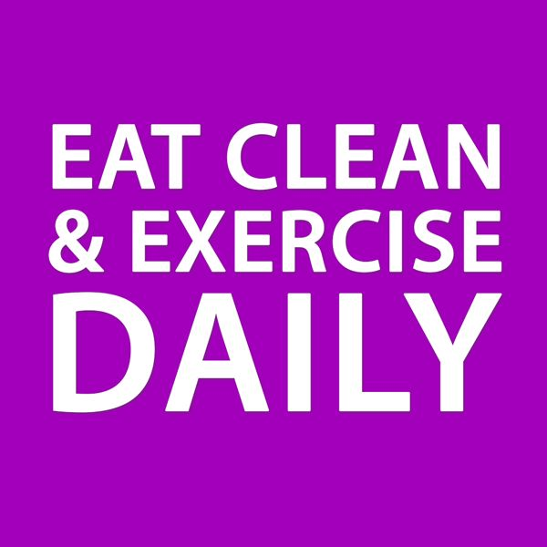 EAT CLEAN & EXERCISE DAILY