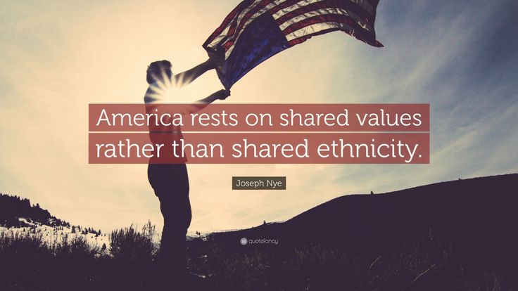 "Joseph Nye Quote: ""America rests on shared values rather than shared ethnicity."""