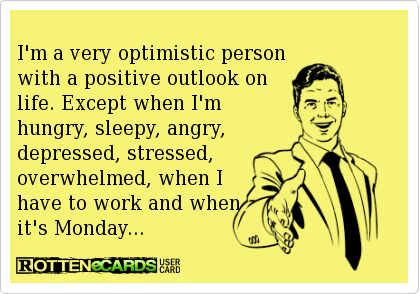 I'm a very optimistic person with a positive outlook on life. Except when I'm hungry, sleepy, angry, depressed, stressed, overwhelmed, when I have to work and when it's Monday...