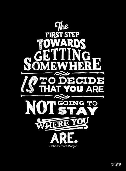 Decide that you will not stay where you are is the first step to getting anywhere.