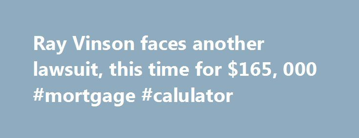Ray Vinson faces another lawsuit, this time for $165, 000 #mortgage #calulator http://mortgage.remmont.com/ray-vinson-faces-another-lawsuit-this-time-for-165-000-mortgage-calulator/  #vinson mortgage # Ray Vinson faces another lawsuit, this time for $165,000 Just one day after a local TV station claimed in court that Ray Vinson's mortgage company owes it about $68,000, a Missouri appraisal company said Vinson owes it about $165,000. On Thursday, Lender Transaction of Camdenton, Mo. filed…