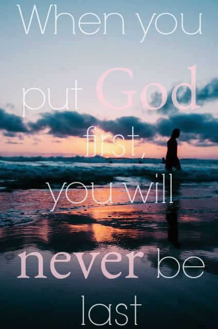 When you put God first, you will never be last.