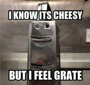 LOL ... I know it's cheesy, but I feel grate!
