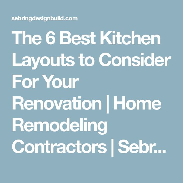 The 6 Best Kitchen Layouts to Consider For Your Renovation | Home Remodeling Contractors | Sebring Design Build
