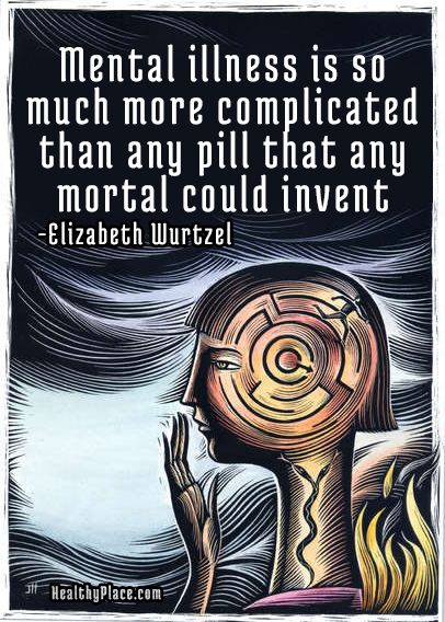 Mental illness quote: Mental illness is so much more complicated than any pill that any mortal could invent.   www.HealthyPlace.com
