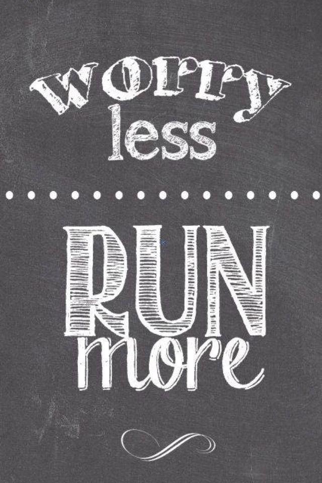 Worry less, run more.
