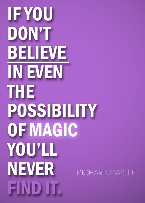 """If you don't believe in even the possibility of magic, you'll never find it."" Richard Castle; Castle TV show Quotes"