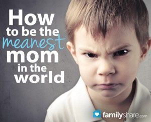 How to be the meanest mom in the world. -a compliment you're doing a good job parenting! I wish society today wasn't afraid of spanking their own children without it being considered abuse! It is desperately needed
