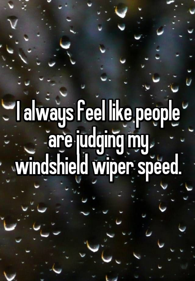 """I always feel like people are judging my windshield wiper speed."""