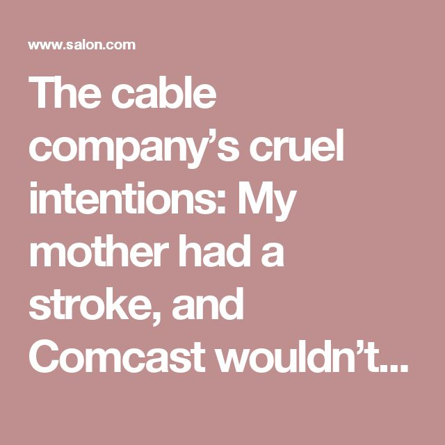 The cable company's cruel intentions: My mother had a stroke, and Comcast wouldn't let us cancel her account - Salon.com