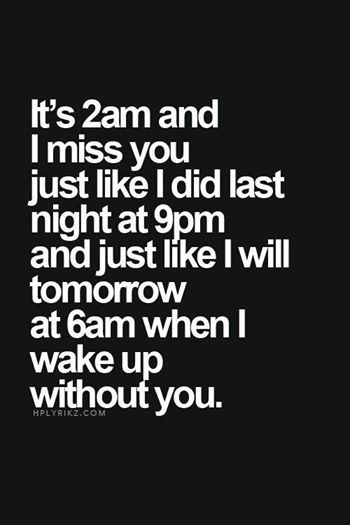 Yep my life in a qoute but promise me this babe one day soon I'll wake up and find you laying down next to me xxx