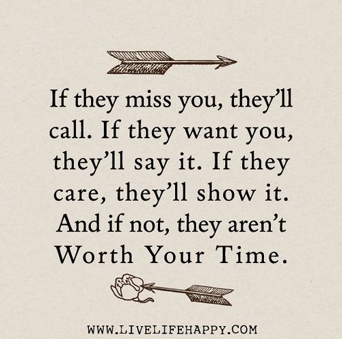 If they miss you, they'll call. If they want you, they'll say it. If they care, they'll show it. And if not, they aren't worth your time. by...