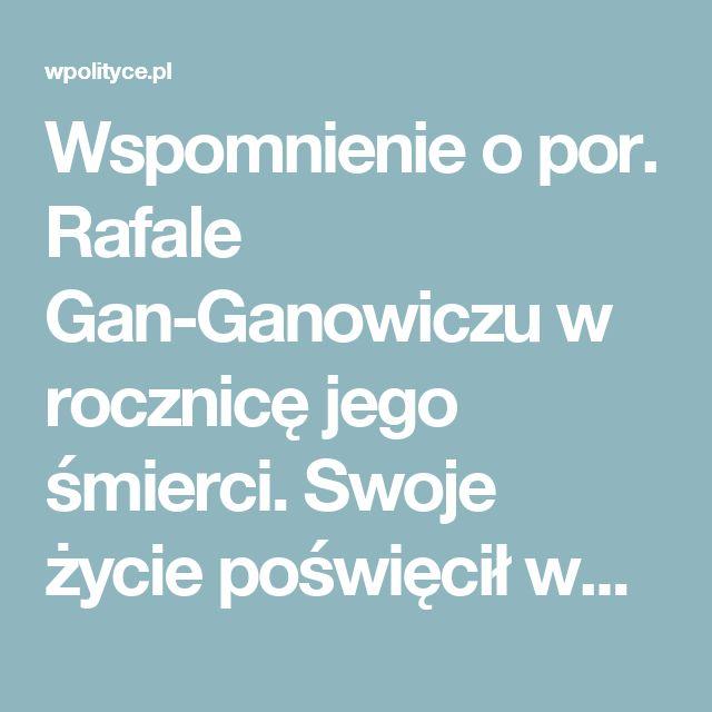 Wspomnienie o por. Rafale Gan-Ganowiczu w rocznicę jego śmierci. Swoje życie poświęcił walce z komunizmem