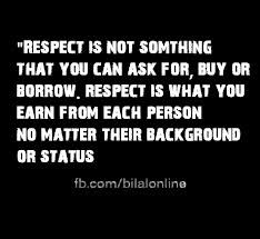 Respect is something you have to earn from each and every person in your life.