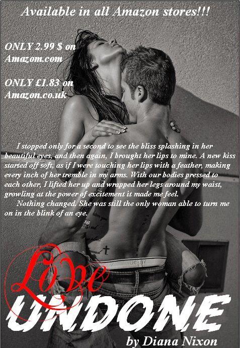 #Love_Undone_blog_tour: a teaser of the day:) Watch book trailer: http://www.youtube.com/watch?v=JKleiAhErt8 ONLY 2.99 $ on Amazom.com: http://www.amazon.com/Love-Undone-Diana-Nixon-ebook/dp/B00KQ1CQV4/ref=sr_1_1?s=digital-text&ie=UTF8&qid=1401789933&sr=1-1&keywords=love+undone+diana+nixon ONLY £1.83 on Amazon.co.uk: http://www.amazon.co.uk/Love-Undone-Diana-Nixon-ebook/dp/B00KQ1CQV4/ref=sr_1_1?ie=UTF8&qid=1401790005&sr=8-1&keywords=love+undone+by+diana+nixon