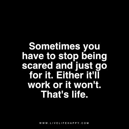 Sometimes you have to stop being scared and just go for it. Either it'll work or it won't. That's life. livelifehappy.com