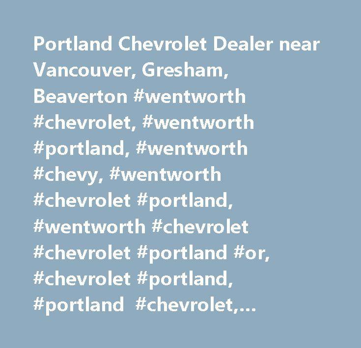 Portland Chevrolet Dealer near Vancouver, Gresham, Beaverton #wentworth #chevrolet, #wentworth #portland, #wentworth #chevy, #wentworth #chevrolet #portland, #wentworth #chevrolet #chevrolet #portland #or, #chevrolet #portland, #portland #chevrolet, #vancouver #chevrolet, #gresham #chevrolet…