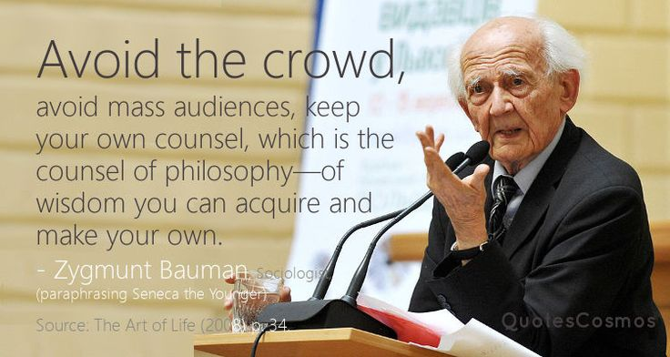 """Avoid the crowd, avoid mass audiences, keep your own counsel, which is the counsel of philosophy—of wisdom you can acquire and make your own.""  - Zygmunt Bauman, Sociologist paraphrasing the view of Seneca the Younger:  [Withdraw into yourself, as far as you can. Associate with those who will make a better man of you. Welcome those whom you yourself can improve. The process is mutual; for men learn while they teach.]  - Seneca the Younger   Source: Epistulae Morales ad Lucilium, Letter VII"