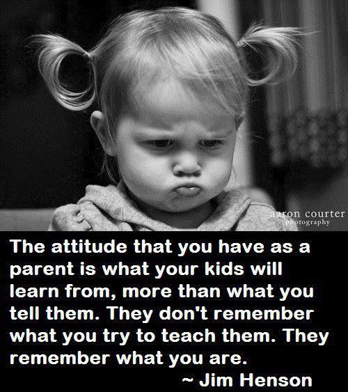 The attitude you have as a parent is what your kids will learn from.