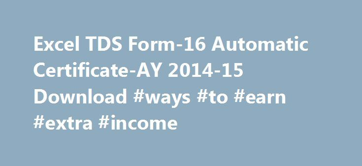 Excel TDS Form-16 Automatic Certificate-AY 2014-15 Download #ways #to #earn #extra #income http://income.nef2.com/excel-tds-form-16-automatic-certificate-ay-2014-15-download-ways-to-earn-extra-income/  #income tax form no 16 # Excel Auto Salary TDS Certificate in Form 16 AY 2014-15 ABCAUS Excel Form 16 for AY 2015-16 FY 2014-15 Click Here >> Under Section 203 of Income tax Act, 1961, Every employer whether in Government sector or in private sector, is required to issue in form 16, a…