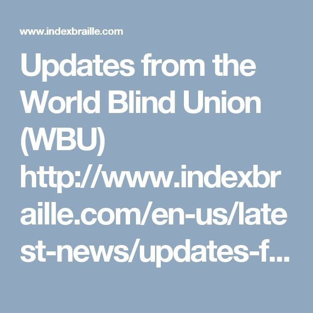 Updates from the World Blind Union (WBU)  http://www.indexbraille.com/en-us/latest-news/updates-from-world-blind-union-(wbu)