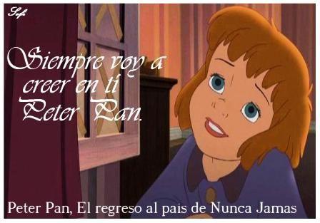 """Frases Disney - Especial Frases Disney .fotolog/passion_disney 1 2 3 4 5 6 7 8 9 10 11 12 13 14 15 16 17 18 19 20 21 (22) 23 Frase: """"Siempre voy a creer en ti Peter Pan"""" Personaje: Jane Película: Peter Pan, El regreso al País de Nunca Jamás _____________________________ Jane pudo comprender al fin, Lo que su mama siempre le había Querido decir. Después de vivir tan fantástico sueño Como podría dejar de creer en Peter Pan ¿?…"""