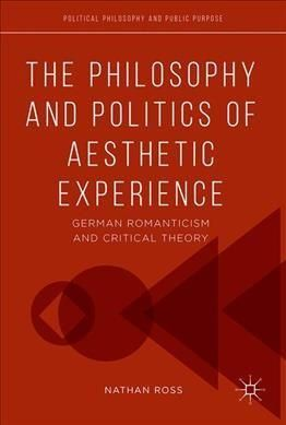 The Philosophy and Politics of Aesthetic Experience: German Romanticism and Critical Theory