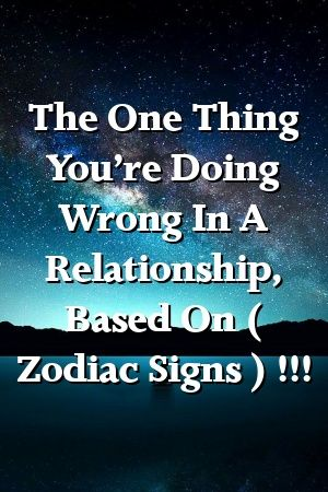 The One Thing You're Doing Wrong In A Relationship, Based On ( Zodiac Signs ) !!!