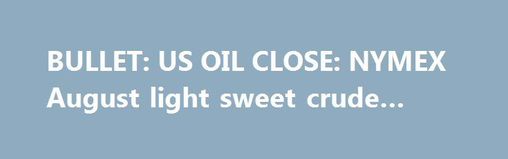BULLET: US OIL CLOSE: NYMEX August light sweet crude oil….. http://betiforexcom.livejournal.com/25893846.html  US OIL CLOSE: NYMEX August light sweet crude oil futures closed up $1.03 at $47.07 per barrel, on the high side of a $45.92 to $47.10 range.The post BULLET: US OIL CLOSE: NYMEX August light sweet crude oil….. appeared first on crude-oil.news.The post BULLET: US OIL CLOSE: NYMEX August light sweet crude oil….. appeared first on aroundworld24.com…