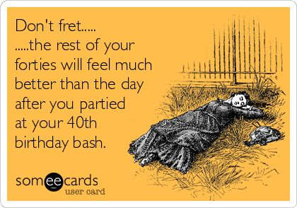 Don't fret..........the rest of yourforties will feel muchbetter than the dayafter you partiedat your 40thbirthday bash.