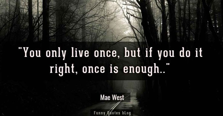 """You only live once, but if you do it right, once is enough."" - Mae West quotes"