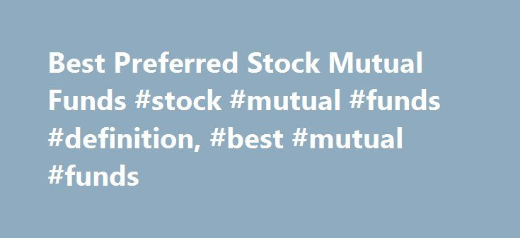 Best Preferred Stock Mutual Funds #stock #mutual #funds #definition, #best #mutual #funds http://columbus.remmont.com/best-preferred-stock-mutual-funds-stock-mutual-funds-definition-best-mutual-funds/  # Preferred Stock The investment seeks a combination of long-term capital appreciation and high income. Under normal conditions, the fund invests at least 80% of its net assets (including any borrowings for investment purposes) in credit instruments and derivative instruments that are linked…