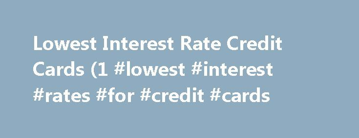 Lowest Interest Rate Credit Cards (1 #lowest #interest #rates #for #credit #cards http://solomon-islands.nef2.com/lowest-interest-rate-credit-cards-1-lowest-interest-rates-for-credit-cards/  # Main menu Post navigation Lowest Interest Rate Credit Cards (1.5% 2.99%) in India Carrying a credit card has become a fashion and a status symbol. But individuals do not take into consideration the various fees and charges of the credit card. Amongst various factors considered before buying any credit…