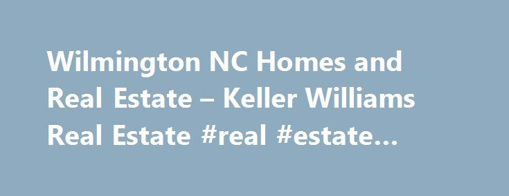 Wilmington NC Homes and Real Estate – Keller Williams Real Estate #real #estate #melbourne http://real-estate.remmont.com/wilmington-nc-homes-and-real-estate-keller-williams-real-estate-real-estate-melbourne/  #real estate wilmington nc # Watch This Month in Real Estate When looking into making a move to the Wilmington area keep in mind that we have many areas to call home. Consider one of our beaches Wrightsville Beach, Carolina Beach, Kure Beach or Topsail Beach. Our historical area…