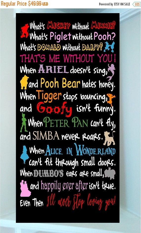PRODUCT DESCRIPTION Beautiful DISNEY 12 x 24 wooden subway art with vinyl lettering quote-Whats Mickey without Minnie? Whats Piglet without Pooh? Whats Donald without Daisy? Thats me without you! When Ariel doesnt sing, and Pooh Bear hates honey. When Tigger stops bouncing, and Goofy isnt Funny. When Peter Pan cant fly, and Simba never roars. When Alice in Wonderland cant fit through small doors. When Dumbo ears are small, and Happily Ever after isnt true. Even then Ill never stop loving…