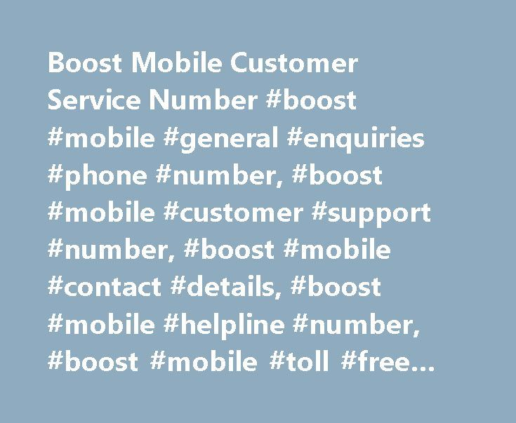 Boost Mobile Customer Service Number #boost #mobile #general #enquiries #phone #number, #boost #mobile #customer #support #number, #boost #mobile #contact #details, #boost #mobile #helpline #number, #boost #mobile #toll #free #number http://england.nef2.com/boost-mobile-customer-service-number-boost-mobile-general-enquiries-phone-number-boost-mobile-customer-support-number-boost-mobile-contact-details-boost-mobile-helpline-number/  Boost Mobile Customer Service Number, Toll Free Helpline…