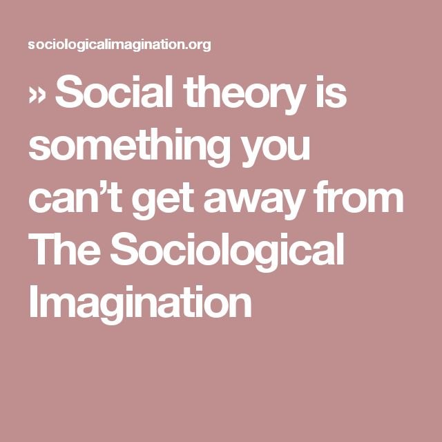 » Social theory is something you can't get away from The Sociological Imagination